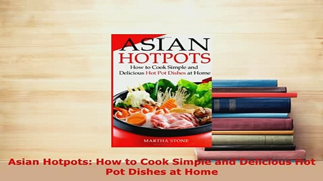 PDF  Asian Hotpots How to Cook Simple and Delicious Hot Pot Dishes at Home Read Online