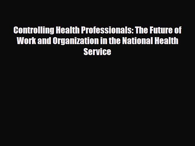 Controlling Health Professionals: The Future of Work and Organization in the National Health