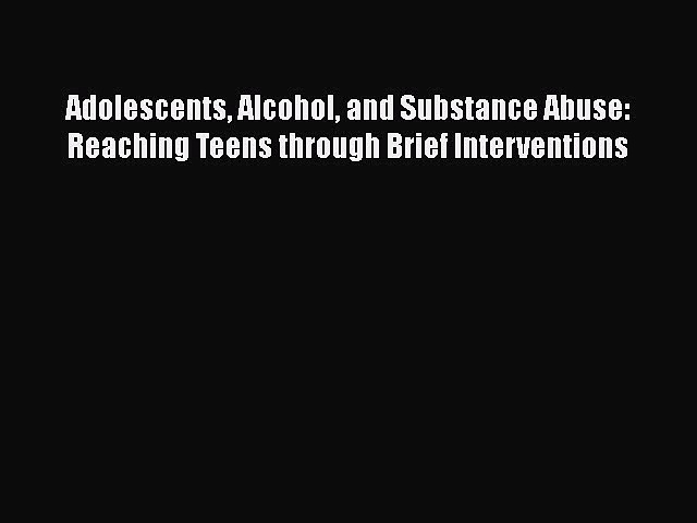 [Read book] Adolescents Alcohol and Substance Abuse: Reaching Teens through Brief Interventions