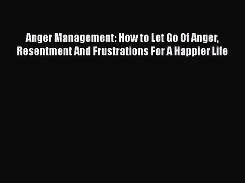 Download Anger Management: How to Let Go Of Anger Resentment And Frustrations For A Happier