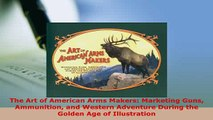 Download  The Art of American Arms Makers Marketing Guns Ammunition and Western Adventure During Free Books