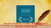 Download  The Life of Benjamin Franklin With Many Choice Anecdotes and Admirable Sayings of This Read Online