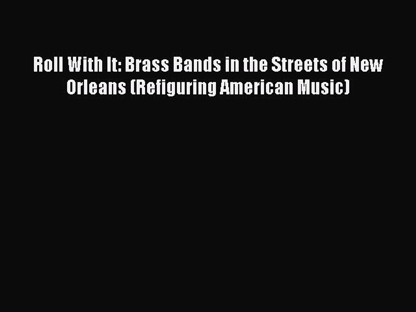 [PDF] Roll With It: Brass Bands in the Streets of New Orleans (Refiguring American Music) [Download]