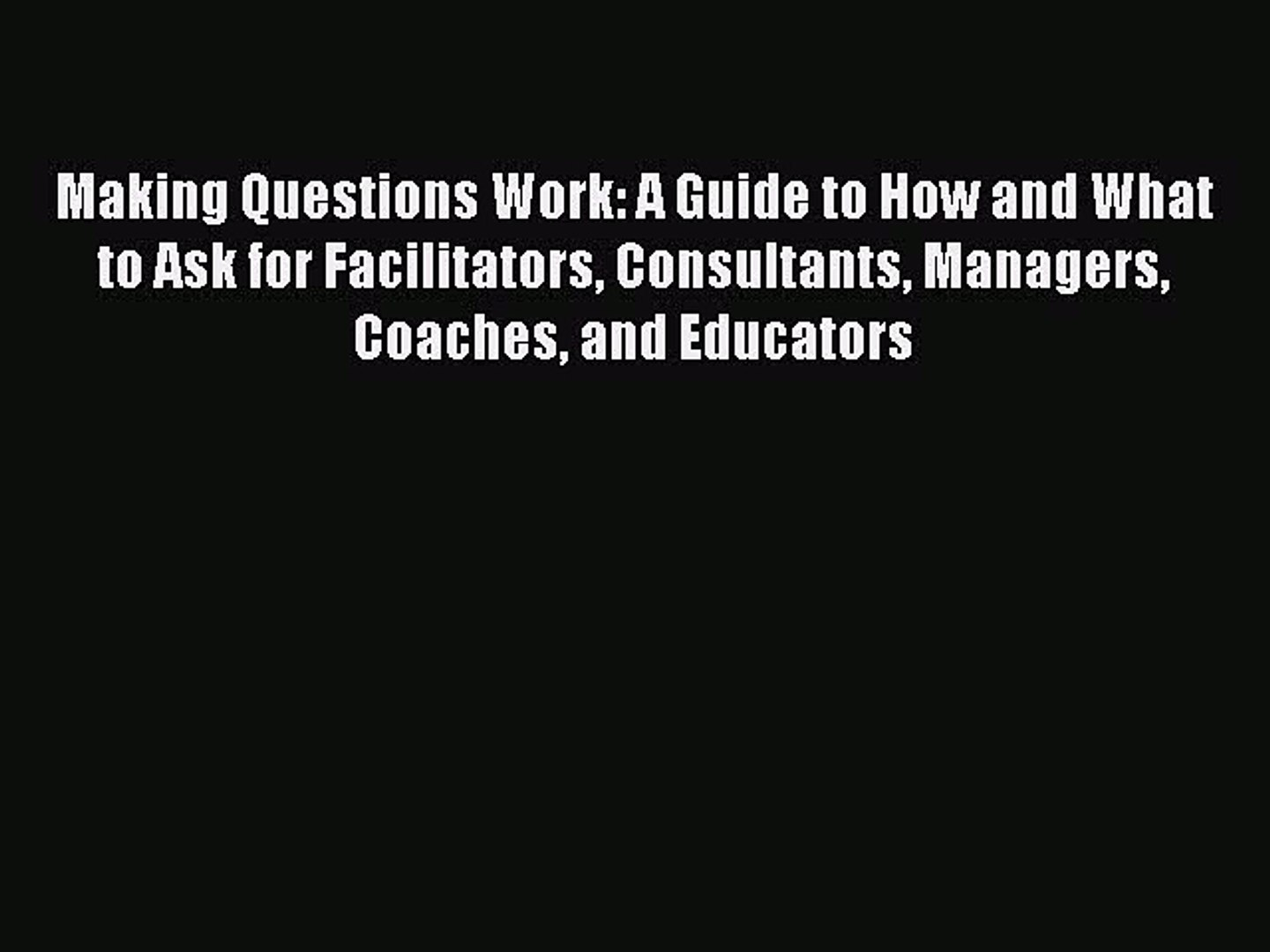 [Read book] Making Questions Work: A Guide to How and What to Ask for Facilitators Consultants