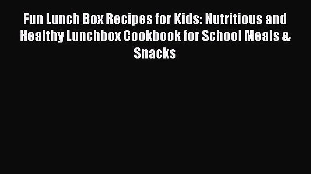 [Read Book] Fun Lunch Box Recipes for Kids: Nutritious and Healthy Lunchbox Cookbook for School