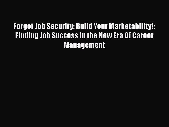 [Read book] Forget Job Security: Build Your Marketability!: Finding Job Success in the New