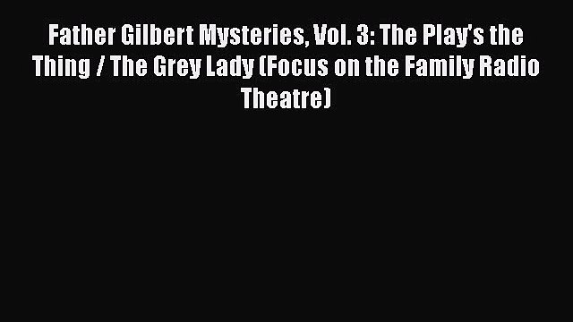 Ebook Father Gilbert Mysteries Vol. 3: The Play's the Thing / The Grey Lady (Focus on the Family