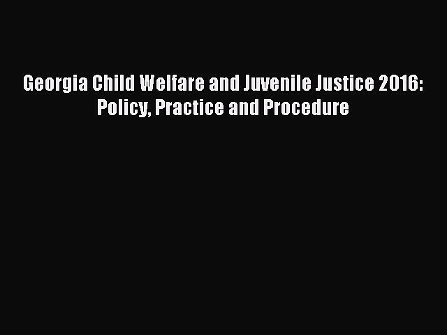 Download Georgia Child Welfare and Juvenile Justice 2016: Policy Practice and Procedure PDF