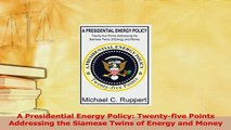 PDF  A Presidential Energy Policy Twentyfive Points Addressing the Siamese Twins of Energy  EBook