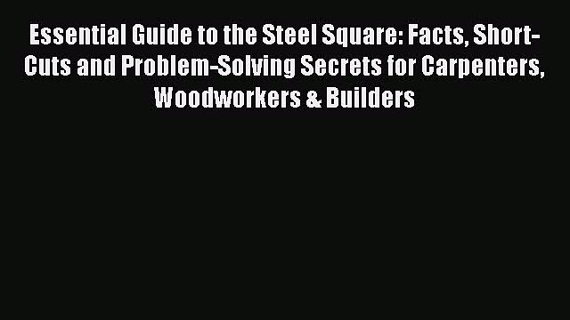 [Read Book] Essential Guide to the Steel Square: Facts Short-Cuts and Problem-Solving Secrets