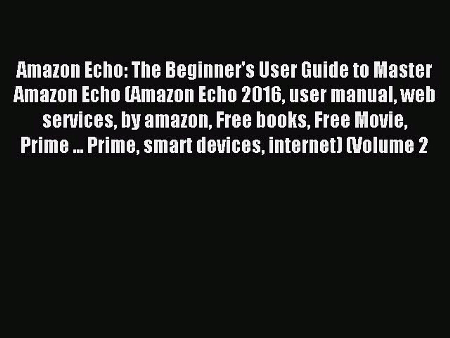 Read Amazon Echo: The Beginner's User Guide to Master Amazon Echo (Amazon Echo 2016 user manual