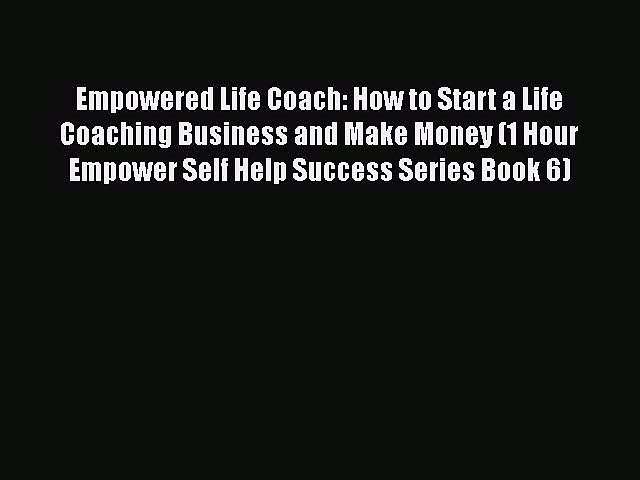 [Read book] Empowered Life Coach: How to Start a Life Coaching Business and Make Money (1 Hour