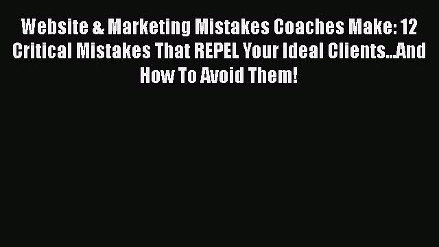 [Read book] Website & Marketing Mistakes Coaches Make: 12 Critical Mistakes That REPEL Your