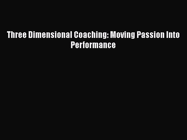 [Read book] Three Dimensional Coaching: Moving Passion Into Performance [PDF] Full Ebook