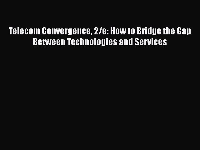 [Read book] Telecom Convergence 2/e: How to Bridge the Gap Between Technologies and Services