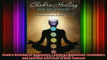Read  Chakra Healing For Beginners 7 Chakras Meditation Techniques and Spiritual Exercises to  Full EBook