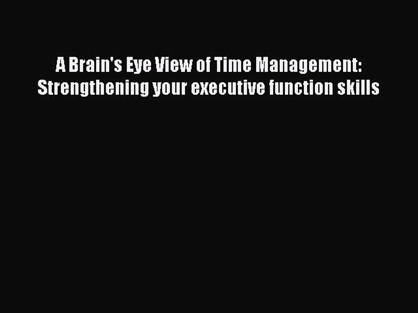 Strengthening Executive Function >> Read A Brain S Eye View Of Time Management Strengthening Your Executive Function Skills Ebook