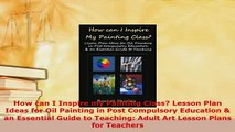 Download  How can I Inspire my Painting Class Lesson Plan Ideas for Oil Painting in Post Compulsory PDF Online