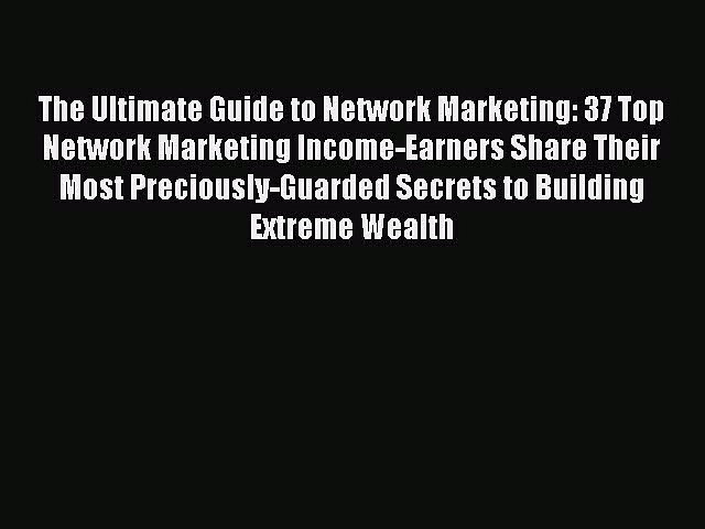 Read The Ultimate Guide to Network Marketing: 37 Top Network Marketing Income-Earners Share