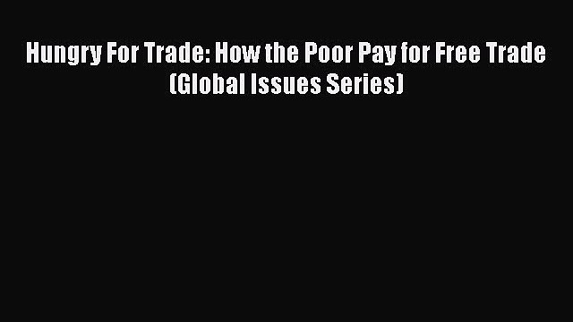 [Download] Hungry For Trade: How the Poor Pay for Free Trade (Global Issues Series) [Read]