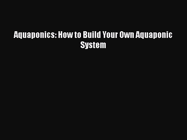 [Online PDF] Aquaponics: How to Build Your Own Aquaponic System  Read Online