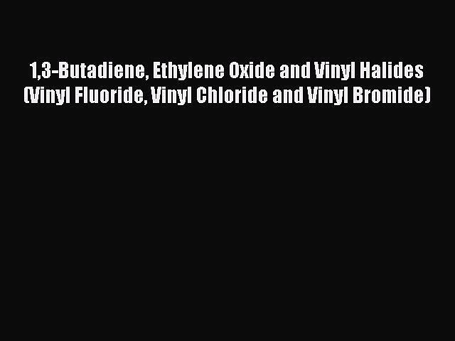Read 13-Butadiene Ethylene Oxide and Vinyl Halides (Vinyl Fluoride Vinyl Chloride and Vinyl
