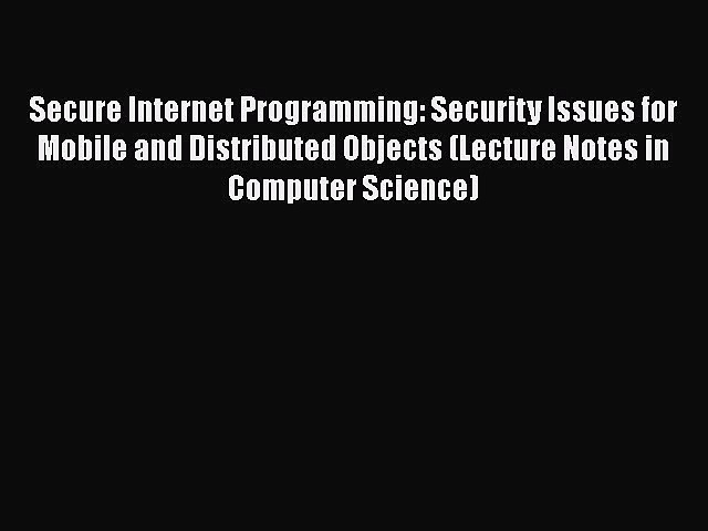 Read Secure Internet Programming: Security Issues for Mobile and Distributed Objects (Lecture