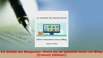 Download  Le Guide du Blogueur Vivre de sa passion avec un Blog French Edition Free Books