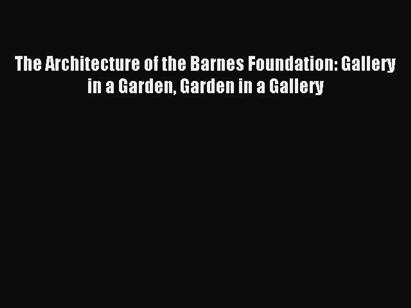 Read The Architecture of the Barnes Foundation: Gallery in a Garden Garden in a Gallery Ebook