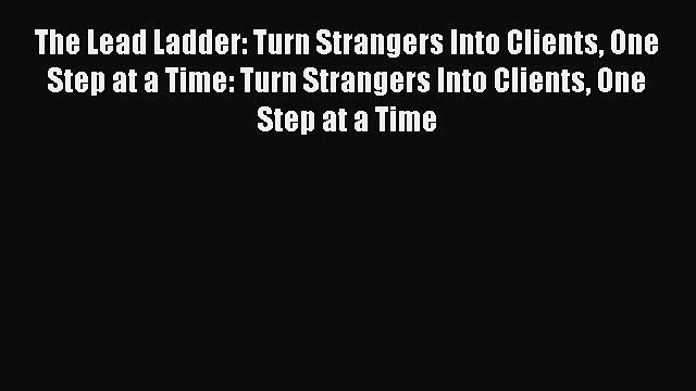 [Read book] The Lead Ladder: Turn Strangers Into Clients One Step at a Time: Turn Strangers