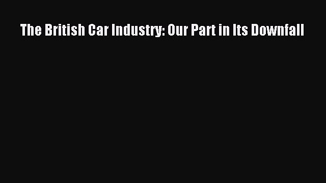 [Read Book] The British Car Industry: Our Part in Its Downfall  EBook