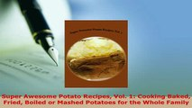 Download  Super Awesome Potato Recipes Vol 1 Cooking Baked Fried Boiled or Mashed Potatoes for the Download Online