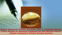 PDF  Super Awesome Potato Recipes Vol 1 Cooking Baked Fried Boiled or Mashed Potatoes for the Download Full Ebook