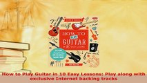 Download  How to Play Guitar in 10 Easy Lessons Play along with exclusive Internet backing tracks  Read Online