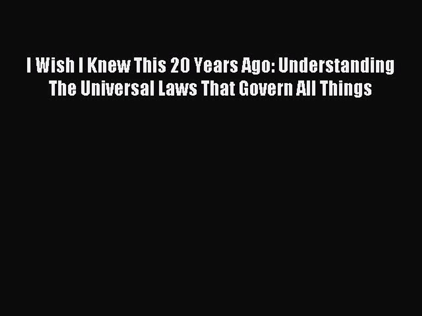 Download I Wish I Knew This 20 Years Ago: Understanding The Universal Laws  That Govern All