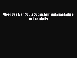 [Read PDF] Clooney's War: South Sudan humanitarian failure and celebrity Ebook Online