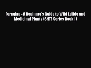 [Read PDF] Foraging - A Beginner's Guide to Wild Edible and Medicinal Plants (SHTF Series Book