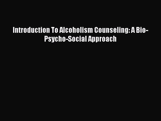 [Read book] Introduction To Alcoholism Counseling: A Bio-Psycho-Social Approach [Download]