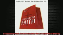 FREE DOWNLOAD  Consuming Faith Integrating Who We Are with What We Buy READ ONLINE
