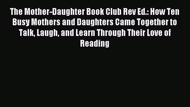 Read The Mother-Daughter Book Club Rev Ed.: How Ten Busy Mothers and Daughters Came Together