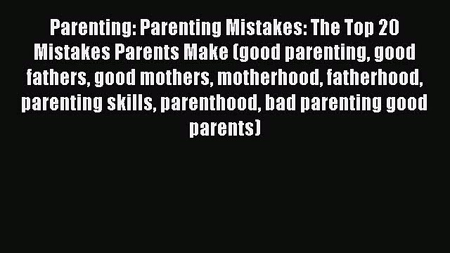Read Parenting: Parenting Mistakes: The Top 20 Mistakes Parents Make (good parenting good fathers