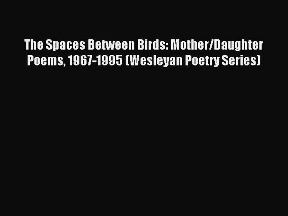 Download The Spaces Between Birds Motherdaughter Poems 1967 1995 Wesleyan Poetry Series
