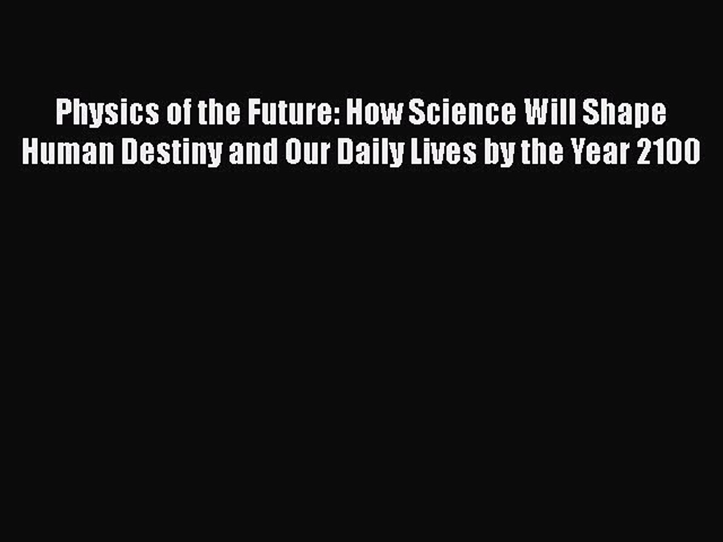 How Science Will Shape Human Destiny and Our Daily Lives by the Year 2100 Physics of the Future