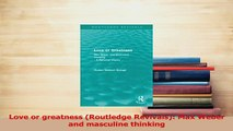 Read  Love or greatness Routledge Revivals Max Weber and masculine thinking Ebook Free