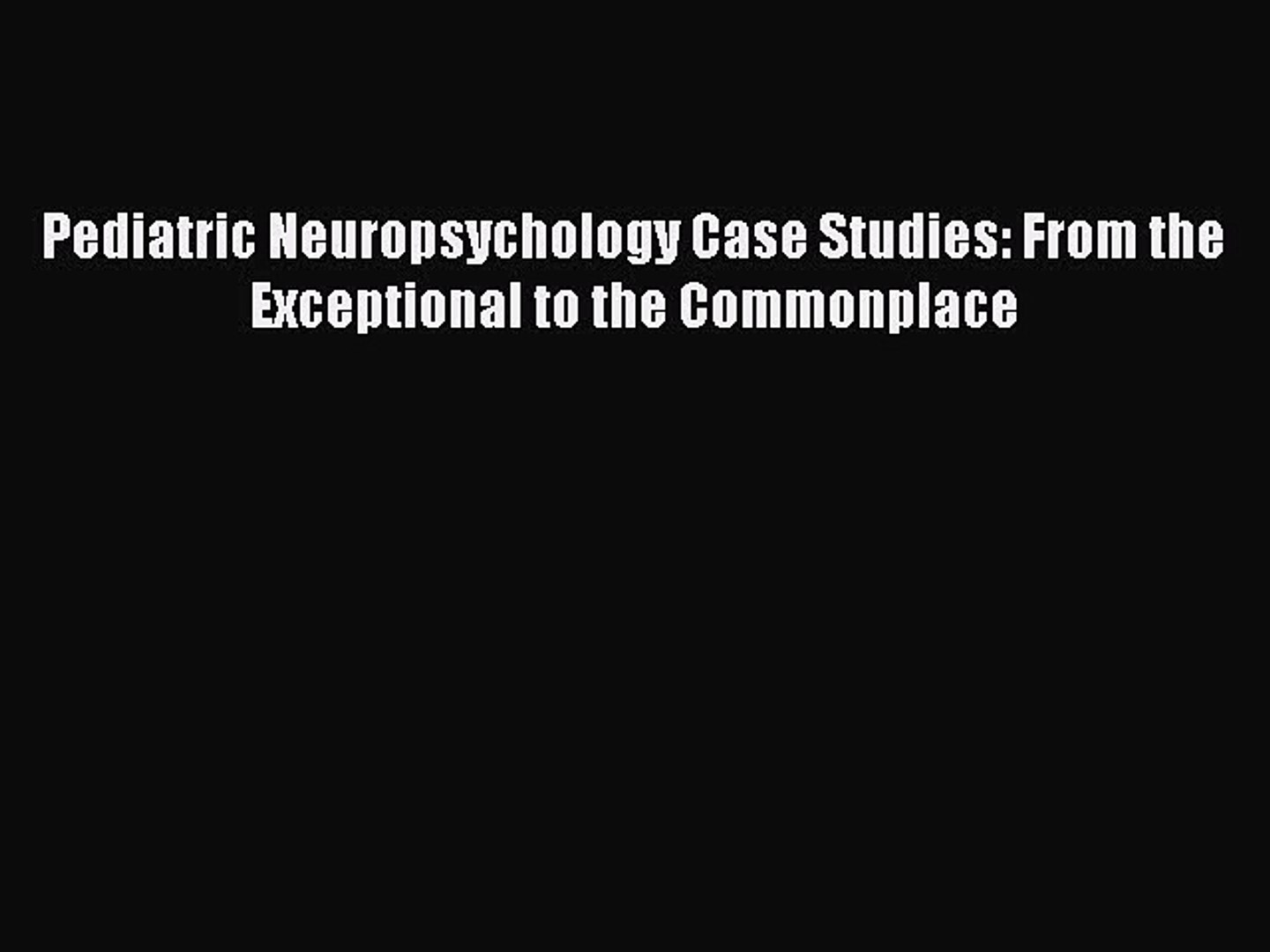 Ebook Pediatric Neuropsychology Case Studies: From the Exceptional to the  Commonplace Read