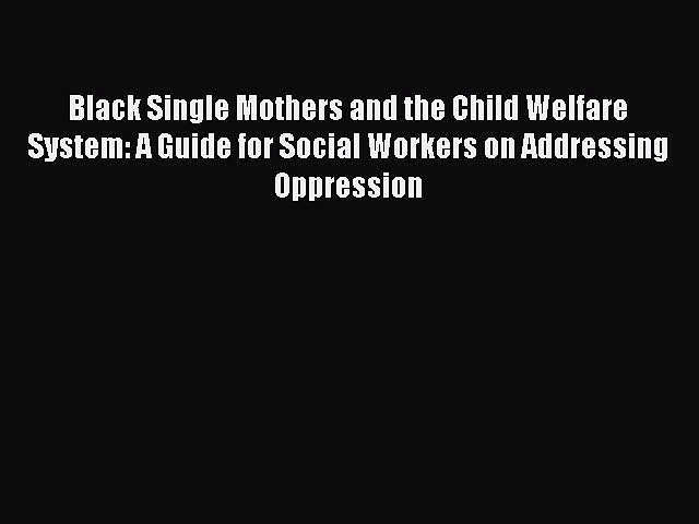Read Black Single Mothers and the Child Welfare System: A Guide for Social Workers on Addressing
