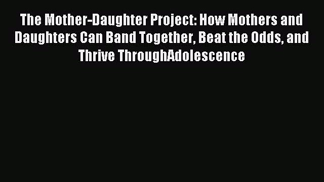 Read The Mother-Daughter Project: How Mothers and Daughters Can Band Together Beat the Odds