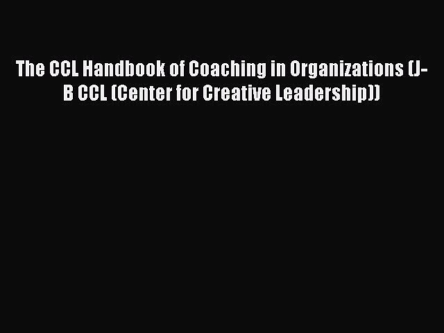 Read The CCL Handbook of Coaching in Organizations (J-B CCL (Center for Creative Leadership))