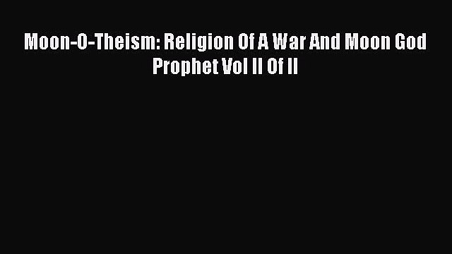 Book Moon-O-Theism: Religion Of A War And Moon God Prophet Vol II Of II Read Full Ebook