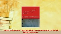 Download  I Walk Between Two Worlds An Anthology of Spirit Intercessions  Read Online